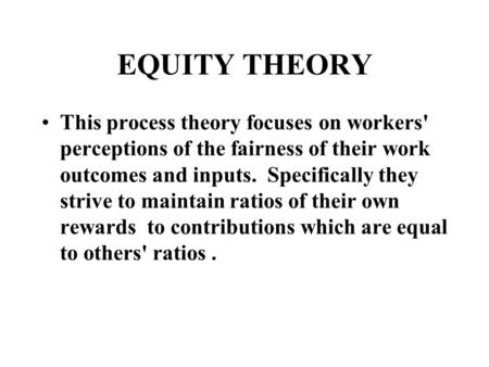 EQUITY THEORY This process theory focuses on workers' perceptions of the fairness of their work outcomes and inputs. Specifically they strive to maintain.