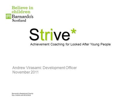 Strive* Achievement Coaching for Looked After Young People Andrew Virasami: Development Officer November 2011.