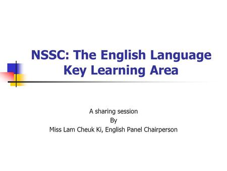 NSSC: The English Language Key Learning Area A sharing session By Miss Lam Cheuk Ki, English Panel Chairperson.