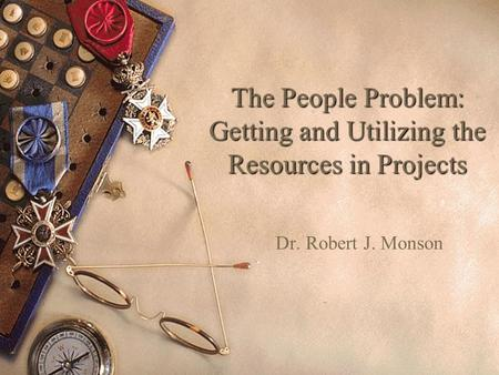 The People Problem: Getting and Utilizing the Resources in Projects Dr. Robert J. Monson.