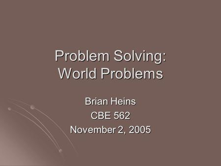 Problem Solving: World Problems Brian Heins CBE 562 November 2, 2005.