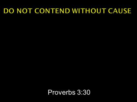 Proverbs 3:30.  Do not contend with a man without cause, If he has done you no harm.