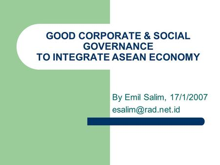 GOOD CORPORATE & SOCIAL GOVERNANCE TO INTEGRATE ASEAN ECONOMY By Emil Salim, 17/1/2007