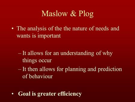 Maslow & Plog The analysis of the the nature of needs and wants is important –It allows for an understanding of why things occur –It then allows for planning.