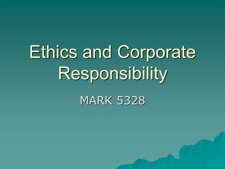 Ethics and Corporate Responsibility MARK 5328. Did This Start with Enron?  Ethics started a long time ago  Philosophers like Aristotle, Plato, Cicero,
