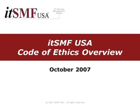 © 2007 itSMF USA. All rights reserved. itSMF USA Code of Ethics Overview October 2007.