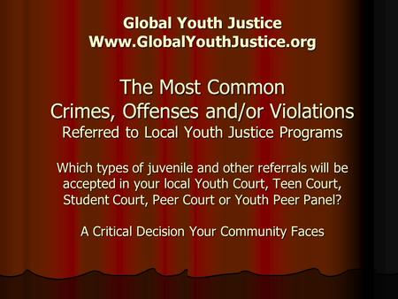 Global Youth Justice Www.GlobalYouthJustice.org The Most Common Crimes, Offenses and/or Violations Referred to Local Youth Justice Programs Which types.