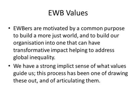 EWB Values EWBers are motivated by a common purpose to build a more just world, and to build our organisation into one that can have transformative impact.