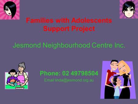 Families with Adolescents Support Project Jesmond Neighbourhood Centre Inc. Phone: 02 49798504