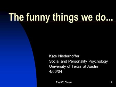 Psy 301 Chase1 The <strong>funny</strong> things we do... Kate Niederhoffer Social and Personality Psychology University of Texas at Austin 4/06/04.