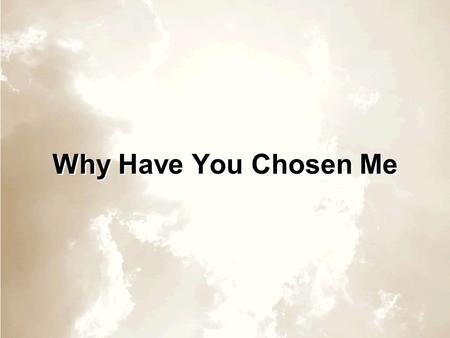 Why Have You Chosen Me.