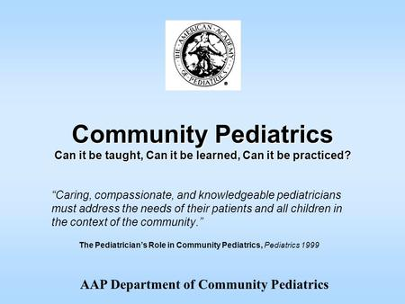 "AAP Department of Community Pediatrics Community Pediatrics Can it be taught, Can it be learned, Can it be practiced? ""Caring, compassionate, and knowledgeable."