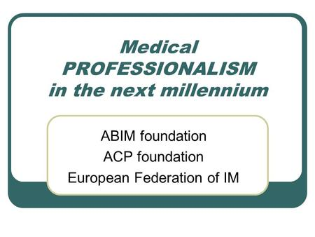 Medical PROFESSIONALISM in the next millennium ABIM foundation ACP foundation European Federation of IM.