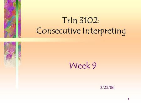 1 TrIn 3102: Consecutive Interpreting Week 9 3/22/06.