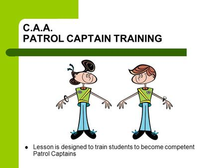 C.A.A. PATROL CAPTAIN TRAINING Lesson is designed to train students to become competent Patrol Captains.