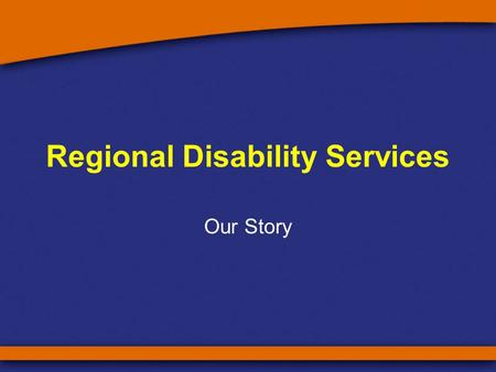 Regional Disability Services Our Story. Why we matter? Before local access to disability services –many people with disability were separated from their.