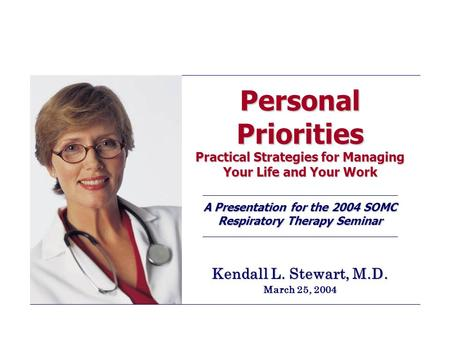Personal Priorities Practical Strategies for Managing Your Life and Your Work A Presentation for the 2004 SOMC Respiratory Therapy Seminar Kendall L. Stewart,