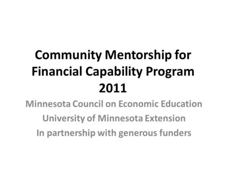 Community Mentorship for Financial Capability Program 2011 Minnesota Council on Economic Education University of Minnesota Extension In partnership with.