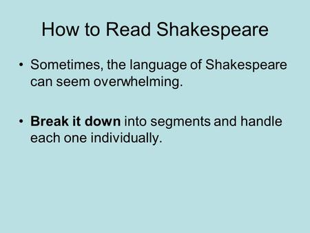 How to Read Shakespeare Sometimes, the language of Shakespeare can seem overwhelming. Break it down into segments and handle each one individually.