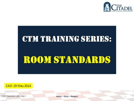 FOR TRAINING USE ONLY Honor – Duty – Respect CTM Training SERIES: room standards 1 CAO: 19 May 2014.