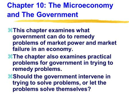 Chapter 10: The Microeconomy and The Government zThis chapter examines what government can do to remedy problems of market power and market failure in.