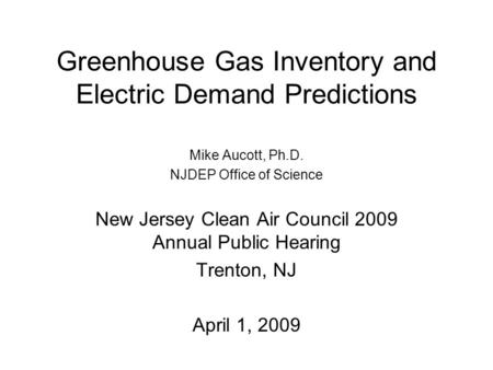 Greenhouse Gas Inventory and Electric Demand Predictions Mike Aucott, Ph.D. NJDEP Office of Science New Jersey Clean Air Council 2009 Annual Public Hearing.