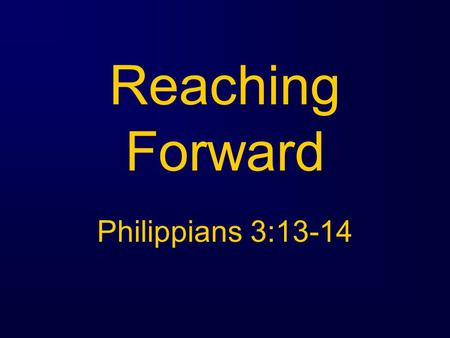 "Reaching Forward Philippians 3:13-14. Philippians 3:1-14 "" Brethren, I do not regard myself as having laid hold of it yet; but one thing I do: forgetting."