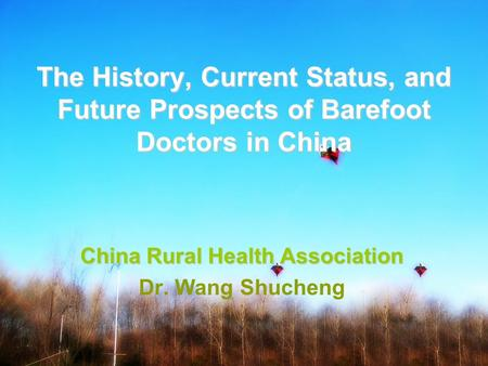 The History, Current Status, and Future Prospects of Barefoot Doctors in China China Rural Health Association Dr. Wang Shucheng.