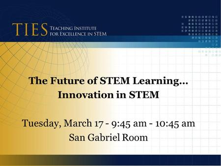 The Future of STEM Learning… Innovation in STEM Tuesday, March 17 - 9:45 am - 10:45 am San Gabriel Room.