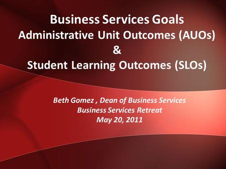 Business Services Goals Administrative Unit Outcomes (AUOs) & Student Learning Outcomes (SLOs) Beth Gomez, Dean of Business Services Business Services.