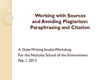 Working with Sources and Avoiding Plagiarism: Paraphrasing and Citation A Duke Writing Studio Workshop For the Nicholas School of the Environment Feb.