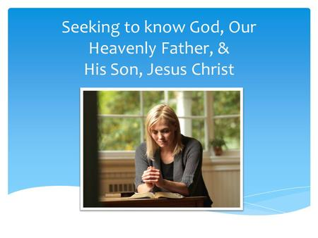 Seeking to know God, Our Heavenly Father, & His Son, Jesus Christ.