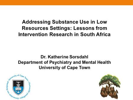 Addressing Substance Use in Low Resources Settings: Lessons from Intervention Research in South Africa Dr. Katherine Sorsdahl Department of Psychiatry.