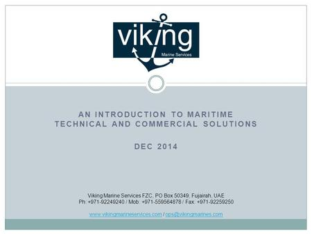 AN INTRODUCTION TO MARITIME TECHNICAL AND COMMERCIAL SOLUTIONS DEC 2014 Viking Marine Services FZC, PO Box 50349, Fujairah, UAE Ph: +971-92249240 / Mob: