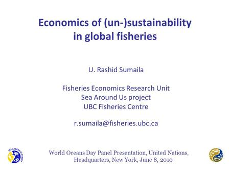 Economics of (un-)sustainability in global fisheries U. Rashid Sumaila Fisheries Economics Research Unit Sea Around Us project UBC Fisheries Centre