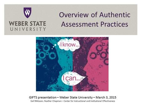 Overview of Authentic Assessment Practices GIFTS presentation – Weber State University – March 3, 2015 Gail Niklason, Heather Chapman – Center for Instructional.