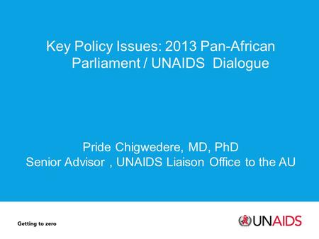 Key Policy Issues: 2013 Pan-African Parliament / UNAIDS Dialogue Pride Chigwedere, MD, PhD Senior Advisor, UNAIDS Liaison Office to the AU.