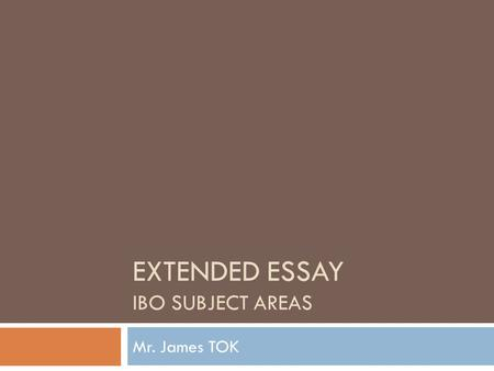 EXTENDED ESSAY IBO SUBJECT AREAS Mr. James TOK. EE Subject Areas  Key Ideas  Consider subject areas that interest you.  Consider selecting IB subject.