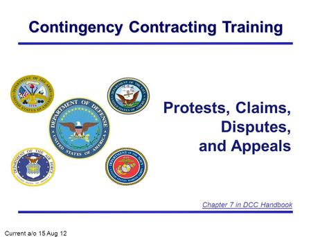 Contingency Contracting Training Protests, Claims, Disputes, and Appeals Current a/o 15 Aug 12 Chapter 7 in DCC Handbook.