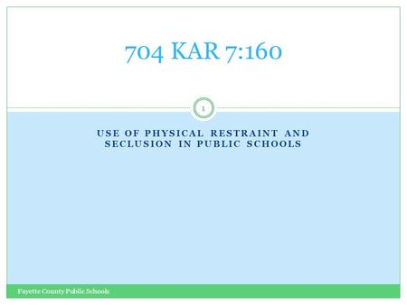 USE OF PHYSICAL RESTRAINT AND SECLUSION IN PUBLIC SCHOOLS Fayette County Public Schools 1 704 KAR 7:160.
