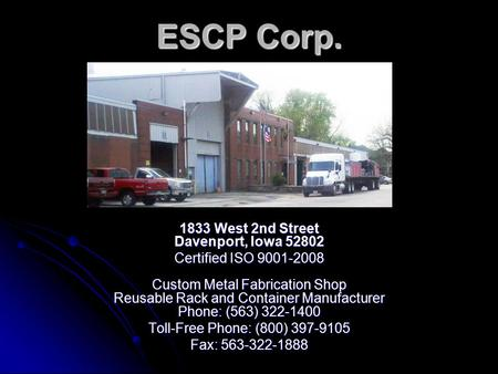 ESCP Corp. 1833 West 2nd Street Davenport, Iowa 52802 Certified ISO 9001-2008 Custom Metal Fabrication Shop Reusable Rack and Container Manufacturer Phone: