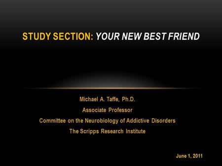 Michael A. Taffe, Ph.D. Associate Professor Committee on the Neurobiology of Addictive Disorders The Scripps Research Institute STUDY SECTION: YOUR NEW.