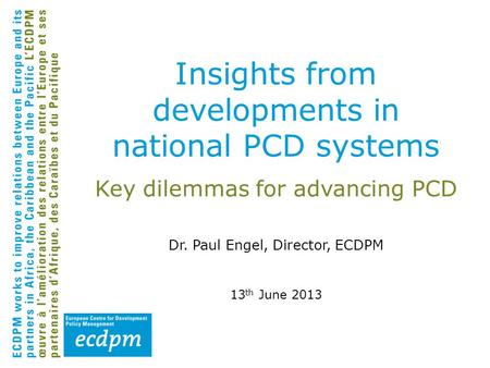Key dilemmas for advancing PCD Dr. Paul Engel, Director, ECDPM 13 th June 2013 Insights from developments in national PCD systems.