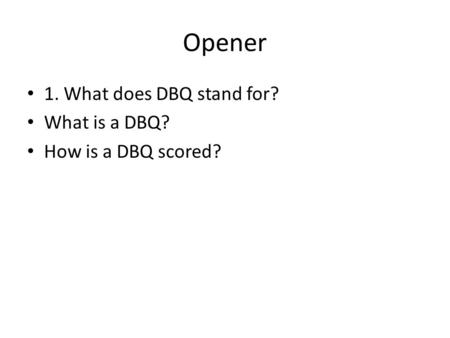Opener 1. What does DBQ stand for? What is a DBQ? How is a DBQ scored?