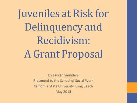 Juveniles at Risk for Delinquency and Recidivism: A Grant Proposal By Lauren Saunders Presented to the School of Social Work California State University,