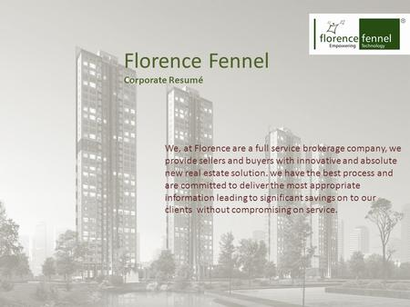 Florence Fennel Corporate Resumé We, at Florence are a full service brokerage company, we provide sellers and buyers with innovative and absolute new real.