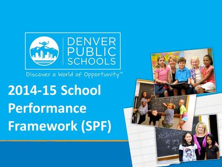2014-15 School Performance Framework (SPF). Purpose of SPF The School Performance Framework (SPF) is a comprehensive system to help schools focus on strengths.