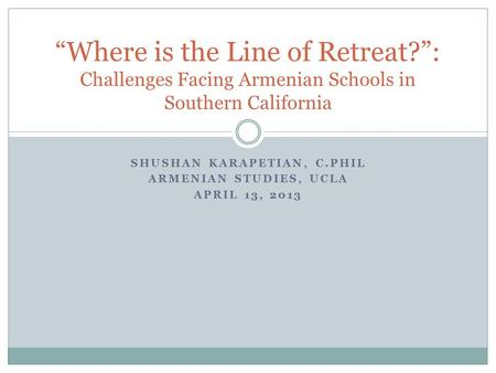 "SHUSHAN KARAPETIAN, C.PHIL ARMENIAN STUDIES, UCLA APRIL 13, 2013 ""Where is the Line of Retreat?"": Challenges Facing Armenian Schools in Southern California."