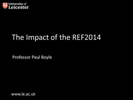 Www.le.ac.uk The Impact of the REF2014 Professor Paul Boyle.