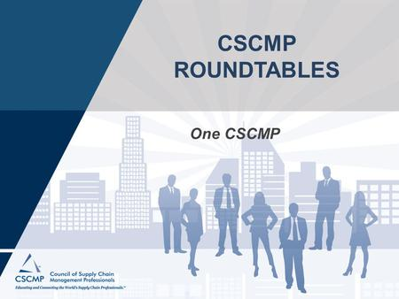 "CSCMP ROUNDTABLES One CSCMP. MISSION STATEMENT ""To lead the supply chain profession by connecting, developing, and educating the world's logistics and."
